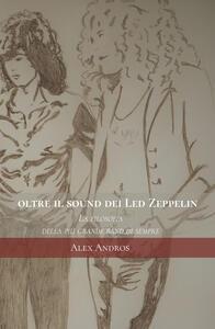 Oltre il sound dei Led Zeppelin. La filosofia della più grande band di sempre - Alex Andros - copertina
