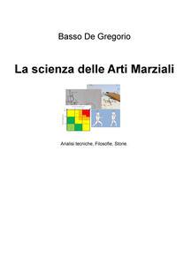 La scienza delle arti marziali. Analisi tecniche, filosofie, storie