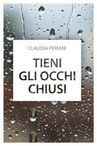 Tieni gli occhi chiusi - Claudia Periani - copertina