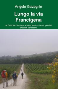 Lungo la via Francigena. Dal Gran San Bernardo a Santa Maria di Leuca: pensieri, aneddoti, sensazioni