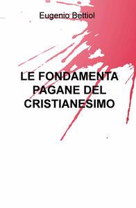 Le fondamenta pagane del cristianesimo - Eugenio Bettiol - copertina