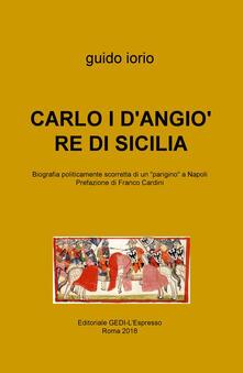 Carlo I D'Angiò re di Sicilia. Biografia politicamente scorretta di un «parigino» a Napoli - Guido Iorio - copertina