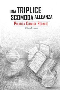 Una triplice scomoda alleanza. Politica, chimica, retinite - Rocco Di Lorenzo - copertina