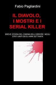 Il diavolo, i mostri e i serial killer. Breve storia del cinema dell'orrore negli Stati Uniti degli anni Settanta - Fabio Pagliardini - copertina