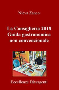 La Consiglieria 2018. Guida gastronomica non convenzionale. Eccellenze divergenti - Nieva Zanco - copertina
