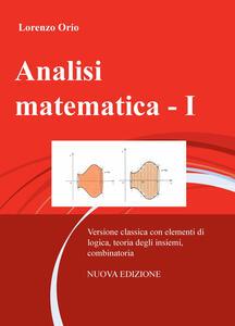 Analisi matematica. Vol. 1: Versione classica con elementi di logica, teoria degli insiemi, combinatoria. - Lorenzo Orio - copertina