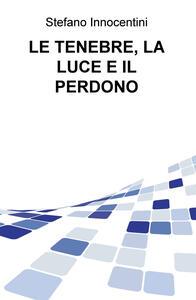 Le tenebre, la luce e il perdono - Stefano Innocentini - copertina