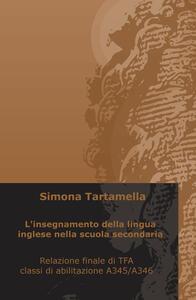 L' insegnamento della lingua inglese nella scuola secondaria. Relazione finale di TFA, classi di abilitazione A345/A346 - Simona Tartamella - copertina