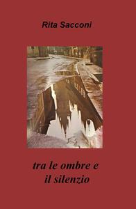 Tra le ombre e il silenzio - Rita Sacconi - copertina