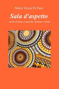 Sala d'aspetto. Storia di muse e specchi, demoni e sirene - Maria Teresa Di Pace - copertina