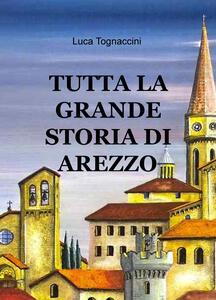 Tutta la grande storia di Arezzo - Luca Tognaccini - copertina