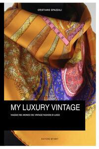My luxury vintage. Viaggio nel monto del vintage fashion di lusso - Cristiano Spazzali - copertina
