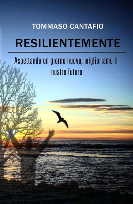 Resilientemente. Aspettando un giorno nuovo, miglioriamo il nostro futuro - Tommaso Cantafio - copertina