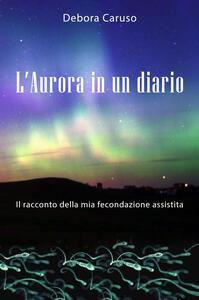 L' Aurora in un diario. Il racconto della mia fecondazione assistita - Debora Caruso - copertina