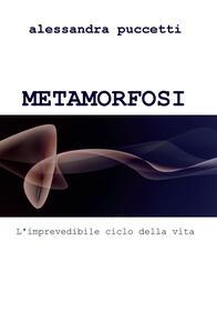 Metamorfosi. L'imprevedibile ciclo della vita - Alessandra Puccetti - copertina