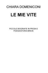 Le mie vite. Piccole biografie in prosa e poesia/storia breve - Chiara Domeniconi - copertina
