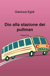 Dio alla stazione dei pullman. Poesie pop - Gianluca Egidi - copertina