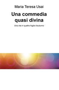 Una commedia quasi divina. Una vita in quattro foglie d'autunno - Maria Teresa Usai - copertina