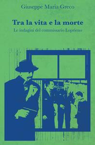Tra la vita e la morte. Le indagini del commissario Loprieno - Giuseppe Maria Greco - copertina