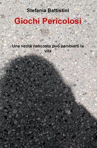 Giochi pericolosi. Una verità nascosta può cambiarti la vita - Stefania Battistini - copertina