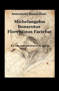 Michelangelus Bonarotus florentinus faciebat. La vita mia attraverso le opere - Antonietta Bandelloni - copertina