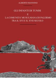 Gli infanti di Tunisi e la comunità musulmana di Palermo tra il XVI e il XVII secolo - Alberto Mannino - copertina