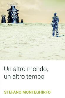 Un altro mondo, un altro tempo - Stefano Monteghirfo - copertina