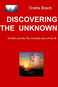 Discovering the unknown. Orietta's journey: the incredible story of my life
