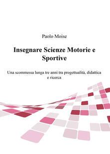 Insegnare scienze motorie e sportive. Una scommessa lunga tre anni tra progettualità, didattica e ricerca.pdf