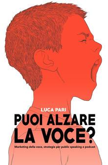 Puoi alzare la voce? Marketing della voce, strategie per public speaking e podcast - Luca Pari - copertina