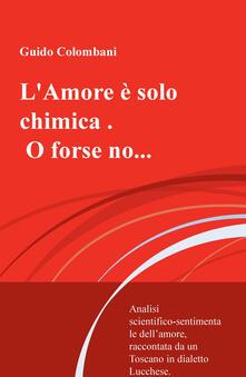 L amore è solo chimica. O forse no.... Analisi scientifico-sentimentale dellamore, raccontata da un Toscano in dialetto Lucchese.pdf