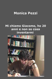 Mi chiamo Giacomo, ho 20 anni e non so cosa inventarmi. Poesie e vita di un ragazzo qualunque.pdf
