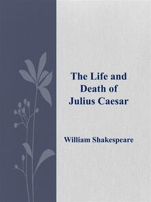 Thelife and death of Julius Caesar
