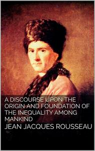 Adiscourse upon the origin and the foundation of the inequality among mankind
