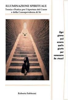 Illuminazione Spirituale. Teoria e pratica per l'Apertura del Cuore - Roberto Fabbroni - ebook