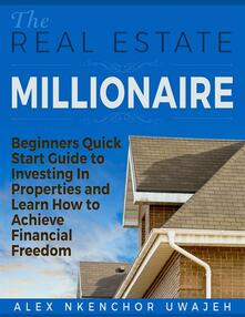 Thereal estate millionaire. Beginners quick start guide to investing in properties and learn how to achieve financial freedom