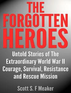 Theforgotten heroes: untold stories of the extraordinary world war II. Courage, survival, resistance and rescue mission