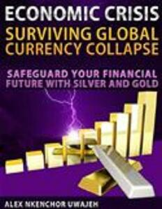 Economic crisis: surviving global currency collapse. Safeguard your financial future with silver and gold