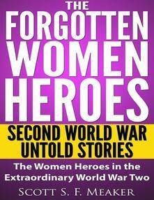 Theforgotten women heroes: second world war untold stories. The women heroes in the extraordinary world war two
