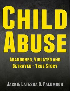 Child abuse: abandoned, violated and betrayed. True story