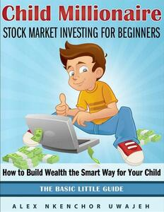 Child millionaire: stock market investing for beginners. How to build wealth the smart way for your child. The basic little guide