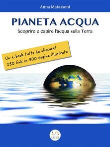 Pianeta Acqua. Scoprire e capire l'acqua sulla Terra - Anna Matassoni - ebook