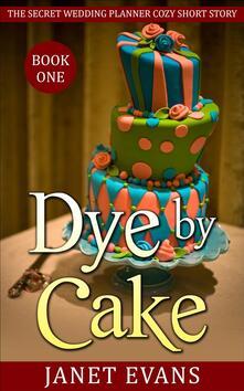 Dye by cake. The secret wedding planner cozy short story mystery series. Vol. 1