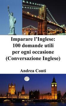Imparare l'inglese: 100 domande utili per ogni occasione (conversazione in inglese) - Andrea Conti - ebook