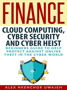 Finance: cloud computing, cyber security and cyber heist. Beginners guide to help protect against online theft in the cyber world