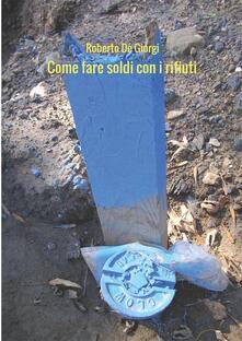 Come fare soldi con i rifiuti - Roberto De Giorgi - ebook
