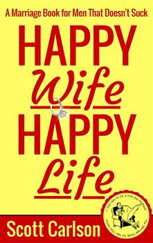 Happy wife, happy life: a marriage book for men that doesn't suck. 7 tips how to be a kick-ass husband: the marriage guide for men that works