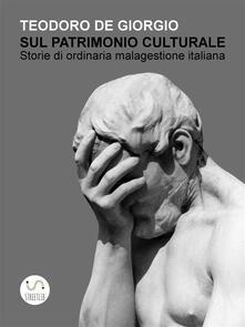 Sul patrimonio culturale. Storie di ordinaria malagestione italiana - Teodoro De Giorgio - ebook