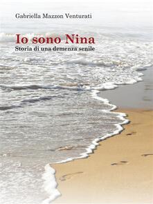 Io sono Nina - Storia di una demenza senile - Gabriella Mazzon Venturati - ebook