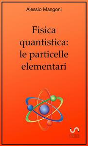 Fisica quantistica: le particelle elementari - Alessio Mangoni - copertina